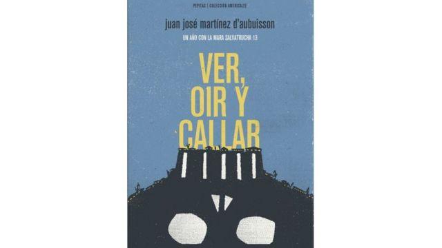Portada del libro 'Ver, oír y callar. Un año con la Mara Salvatrucha', de Juan Martínez d'Aubuisson.