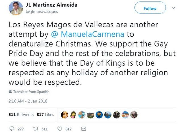 "A tweet by Jose Luis Martinez-Almeida, PP council spokesman for Madrid, reads: ""Vallecas's Three Kings are another attempt by @ManuelaCarmena to denaturalize Christmas. We support the Gay Pride Day and the rest of the celebrations, but we believe that the Day of Kings is to be respected as any holiday of another religion would be respected."""