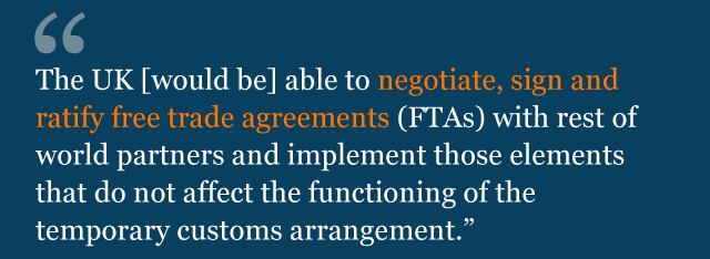 The UK [would be] able to negotiate, sign and ratify free trade agreements (FTAs) with rest of world partners and implement those elements that do not affect the functioning of the temporary customs arrangement.