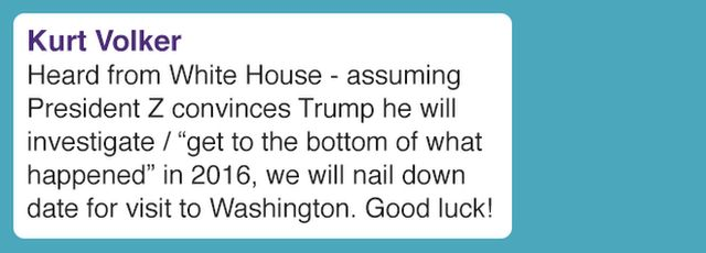 "Heard from White House - assuming President Z convinces Trump he will investigate / ""get to the bottom of what happened"" in 2016, we will nail down date for visit to Washington. Good luck!"