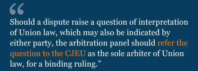 Text from political declaration saying: Should a dispute raise a question of interpretation of Union law, which may also be indicated by either party, the arbitration panel should refer the question to the CJEU as the sole arbiter of Union law, for a binding ruling.