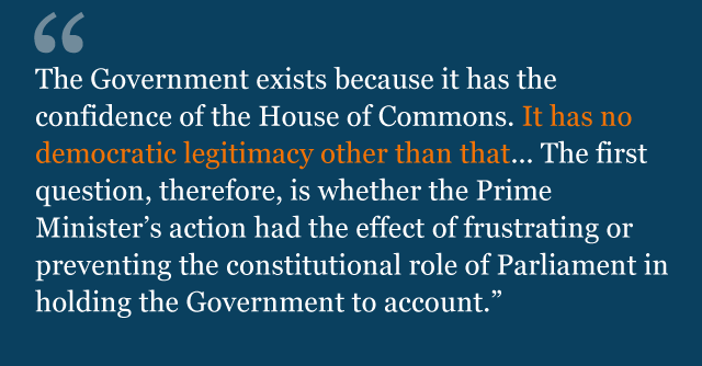 Text from judgment: The Government exists because it has the confidence of the House of Commons. It has no democratic legitimacy other than that... The first question, therefore, is whether the Prime Minister's action had the effect of frustrating or preventing the constitutional role of Parliament in holding the Government to account.