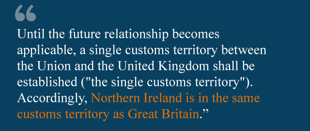 """Until the future relationship becomes applicable, a single customs territory between the Union and the United Kingdom shall be established (""""the single customs territory""""). Accordingly, Northern Ireland is in the same customs territory as Great Britain."""