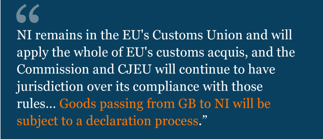 """Text from legal advice: """"NI remains in the EU's Customs Union and will apply the whole of EU's customs acquis, and the Commission and CJEU will continue to have jurisdiction over its compliance with those rules… Goods passing from GB to NI will be subject to a declaration process."""""""