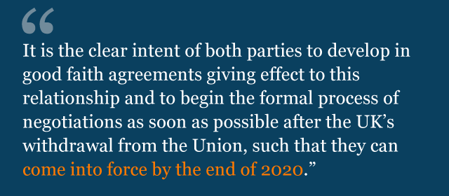 Text from political declaration saying: It is the clear intent of both parties to develop in good faith agreements giving effect to this relationship and to begin the formal process of negotiations as soon as possible after the United Kingdom's withdrawal from the Union, such that they can come into force by the end of 2020.