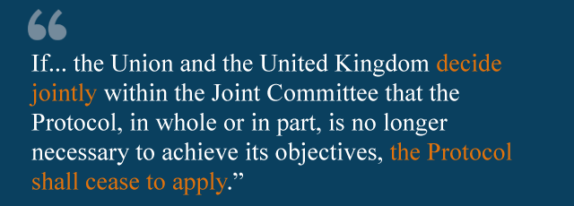 If... the Union and the United Kingdom decide jointly within the Joint Committee that the Protocol, in whole or in part, is no longer necessary to achieve its objectives, the Protocol shall cease to apply, in whole or in part.