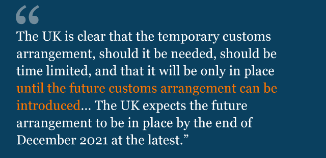 Text saying: The UK is clear that the temporary customs arrangement, should it be needed, should be time limited, and that it will be only in place until the future customs arrangement can be introduced… The UK expects the future arrangement to be in place by the end of December 2021 at the latest.
