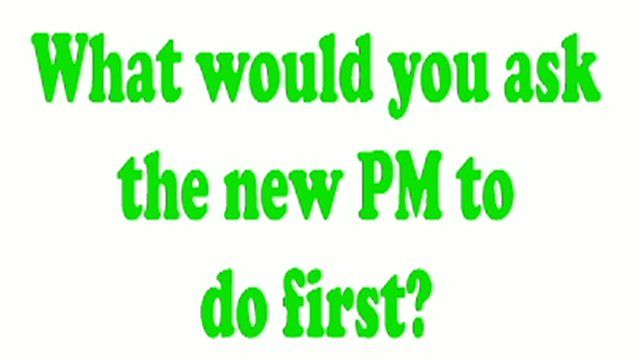 What would you ask the new PM to do first?