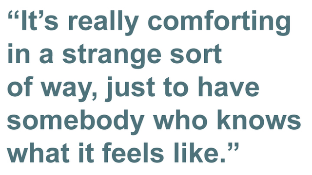 It is really comforting in a strange sort of way, just to have somebody who knows what it feels like