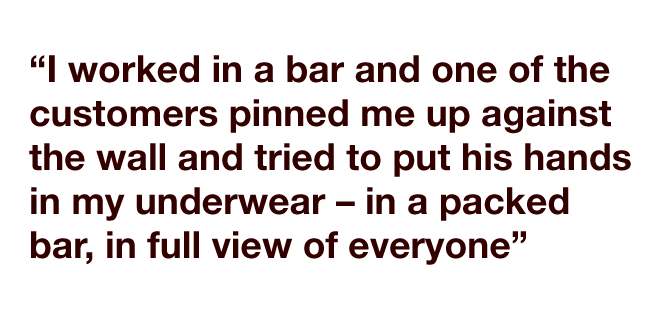 """""""I worked in a bar and one of the customers pinned me up against the wall and tried to put his hands in my underwear – in a packed bar, in full view of everyone."""""""