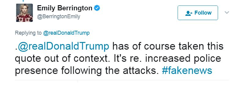 Tweet: .@realDonaldTrump has of course taken this quote out of context. It's re. increased police presence following the attacks. #fakenews