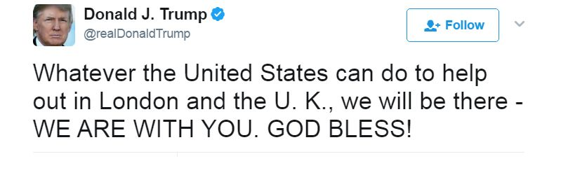 Whatever the United States can do to help out in London and the UK, we will be there - WE ARE WITH YOU. GOD BLESS!