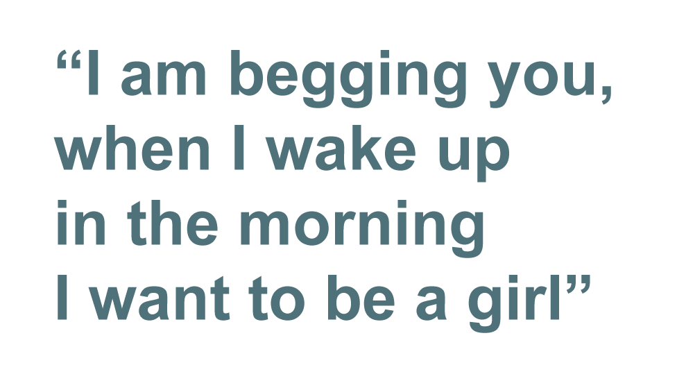 Quote: I am begging you, when I wake up in the morning I want to be a girl