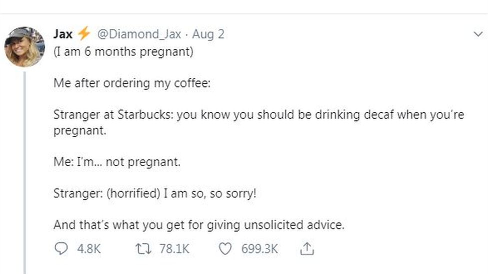 Tweet states: (I am 6 months pregnant). Me after ordering my coffee: (blank space). Stranger at Starbucks: you know you should be drinking decaf when you're pregnant. Me: I'm...not pregnant. Stranger: '(horrified) I am so, so sorry!' Big space and then payoff states: And that's what you get for giving unsolicited advice.
