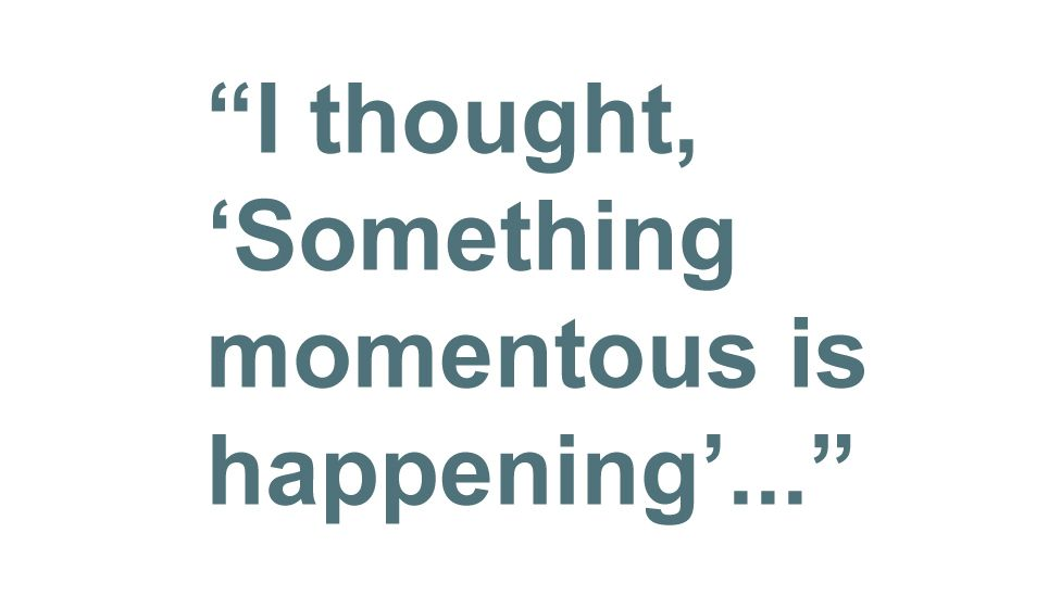 Quotebox: I thought, 'Something momentous is happening'