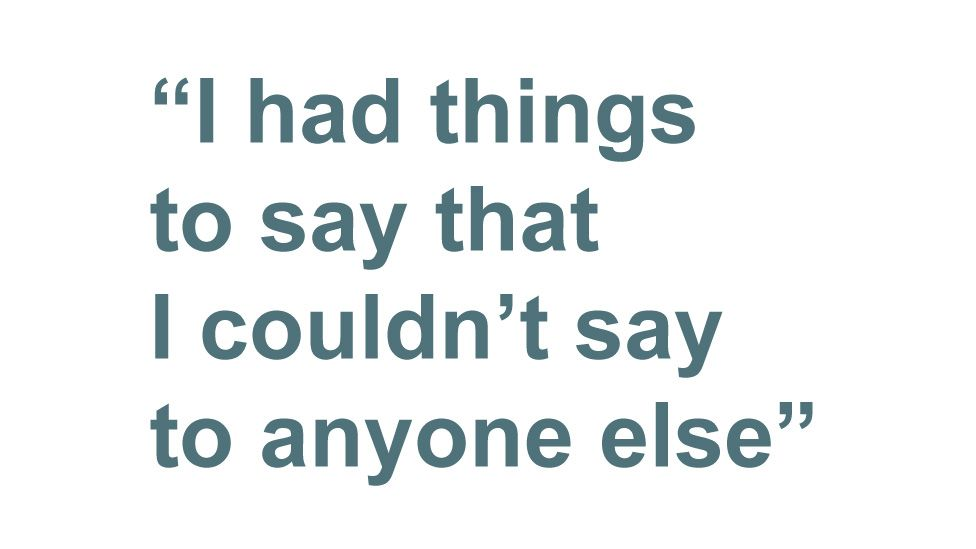 """""""I had things to say that I couldn't say to anyone else"""""""
