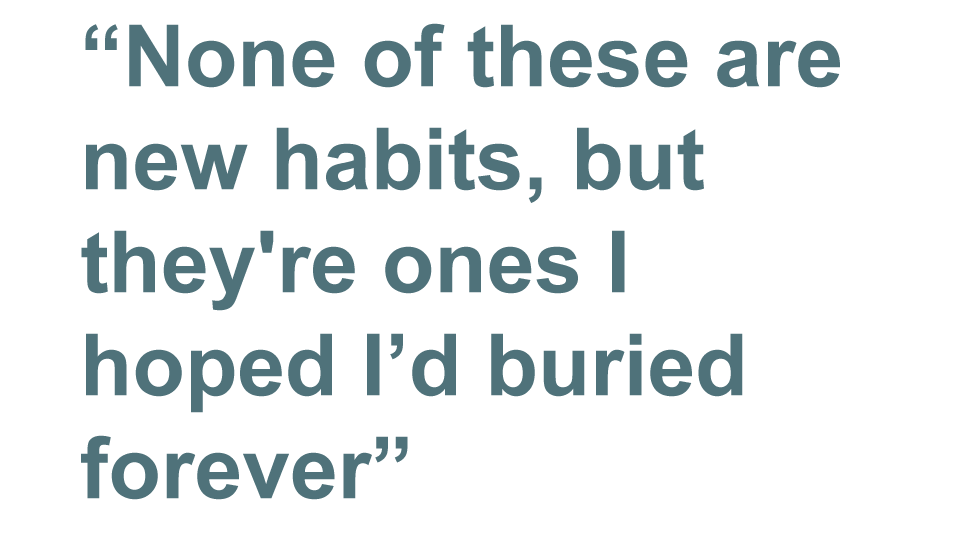quote: None of these are new habits, but they're ones I hoped I had buried forever.