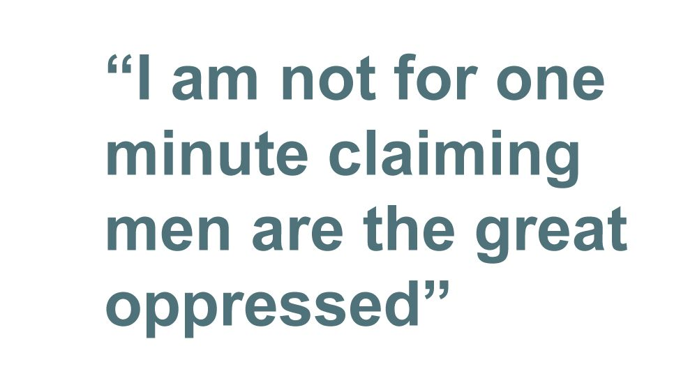 Quotebox: I am not for one minute claiming men are the great oppressed