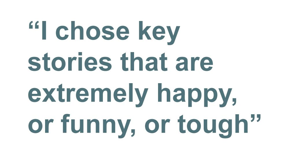 Quotation: I chose key stories that are extremely happy, or funny, or tough