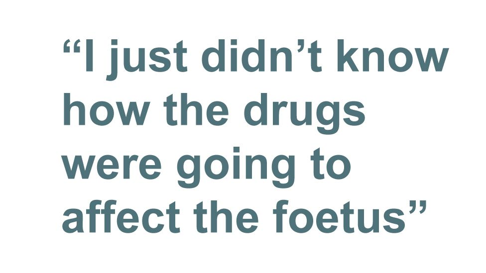 Quotebox: I just didn't know how the drugs were going to affect the foetus