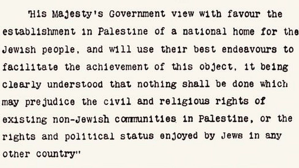 """Section of the Balfour Declaration saying: """"His Majesty's Government view with favour the establishment in Palestine of a national home for the Jewish people, and will use their best endeavours to facilitate the achievement of this object, it being clearly understood that nothing shall be done which may prejudice the civil and religious rights of existing non-Jewish communities in Palestine or the rights and political status enjoyed by Jews in any other country."""""""