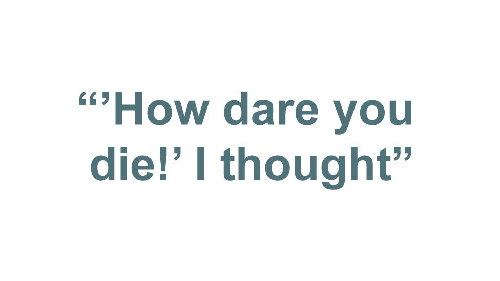 """""""'How dare you die!' I thought"""""""