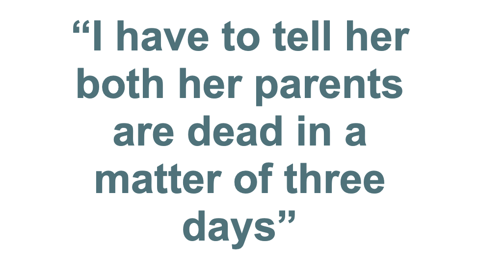 """""""I have to tell her both her parents are dead in a matter of days"""""""