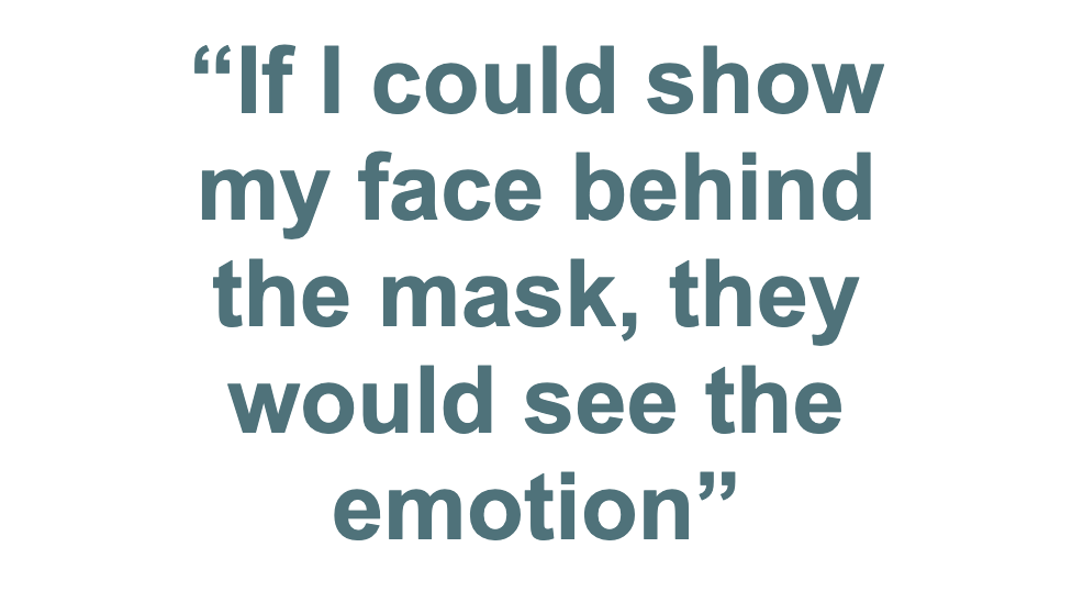 """""""If I could show my face behind the mask, they would see the emotion"""""""