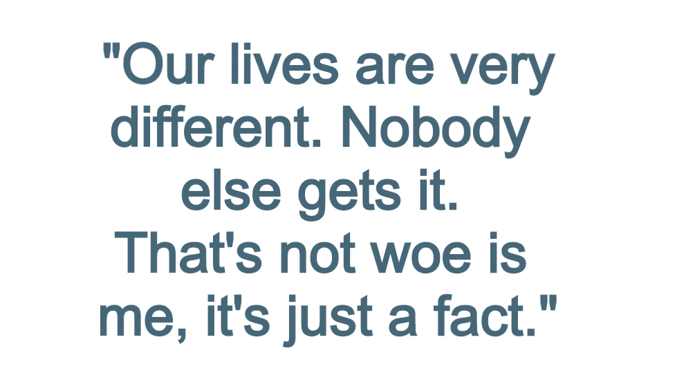 """Quote box reading: """"Our lives are very different. Nobody else gets it. That's not woe is me, it's just a fact."""""""