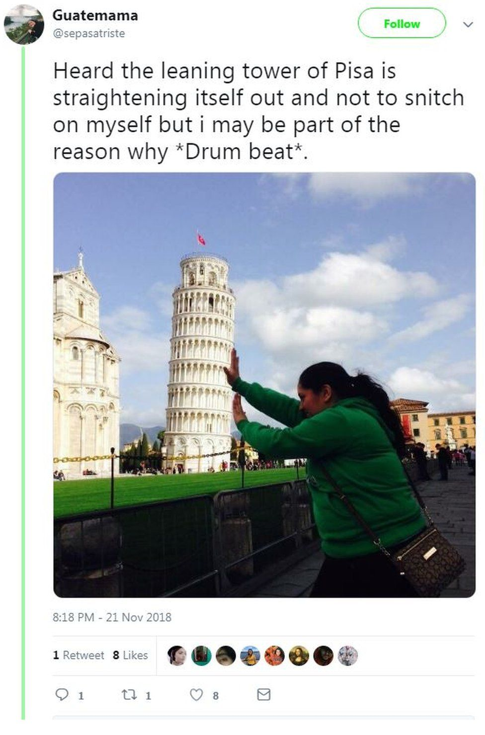 "A photo posted on Twitter by user @Guatemama shows her pretending to push the tower up straight, with the words: ""Heard the leaning tower of Pisa is straightening itself out and not to snitch on myself but i may be part of the reason why *Drum beat*."""