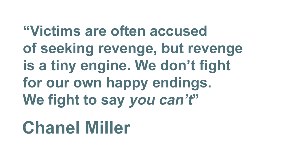 """""""Victims are often accused of seeking revenge, but revenge is a tiny engine. We don't fight for our own happy endings. We fight to say 'you can't'."""" - Chanel Miller"""