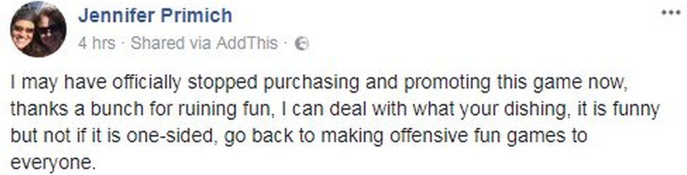 Jennifer Primich writes on Facebook: I may have officially stopped purchasing and promoting this game now, thanks a bunch for ruining fun, I can deal with what your dishing, it is funny but not if it is one-sided, go back to making offensive fun games to everyone.
