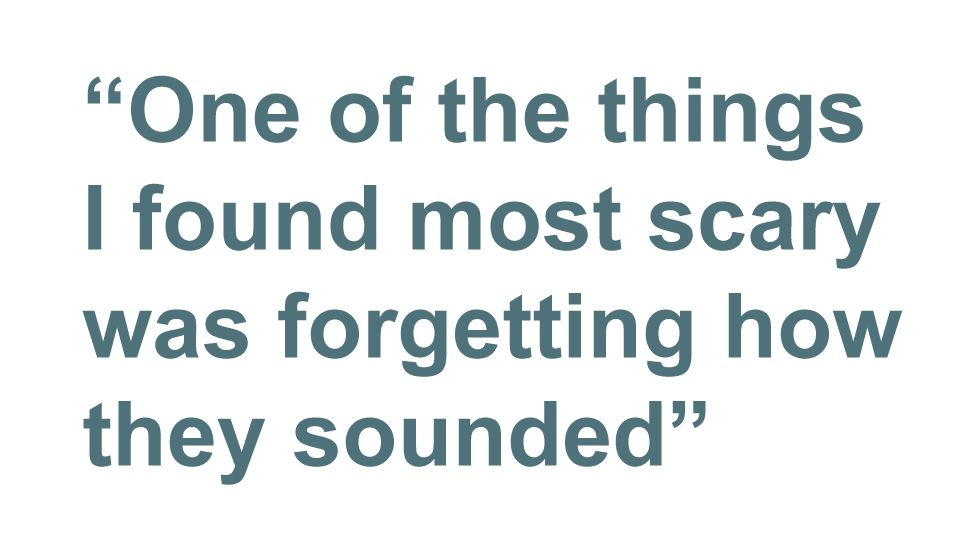 Quotation: One of the things I found most scary was forgetting how they sounded