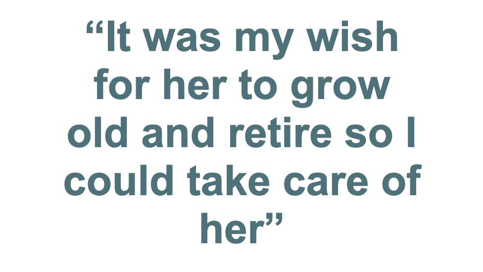 """It was my wish for her to grow old and retire so could take care of her"""