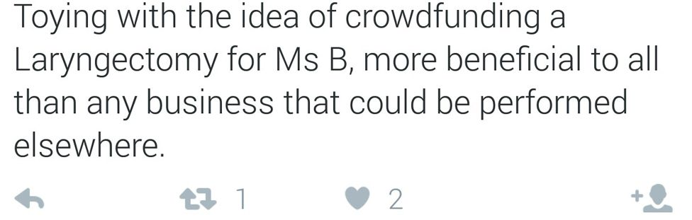 "Tweet reading ""Toying with the idea of crowdfunding and Laryngectomy for Ms B, more beneficial to all than any business that could be performed elsewhere"""