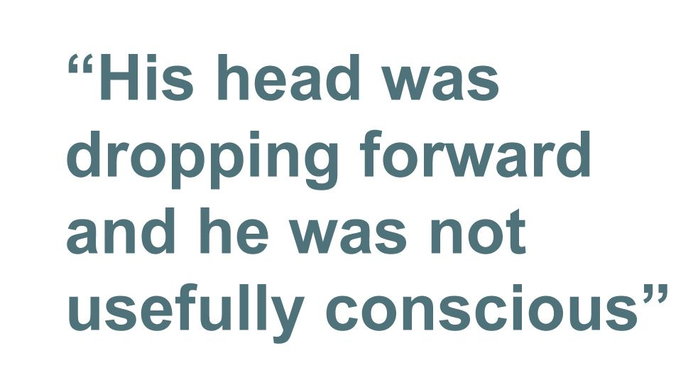 Quotebox: His head was dropping forward and he was not usefully conscious