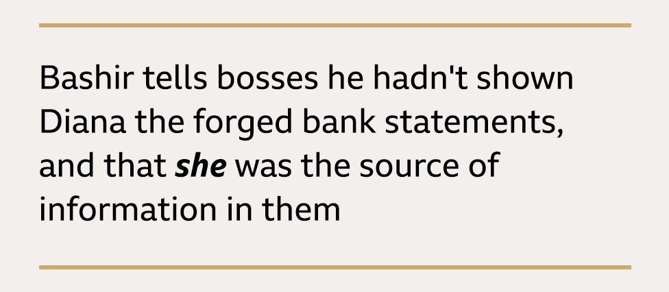 Text box: Bashir tells bosses he hadn't shown Diana the forged bank statements and that she was the source of information in them