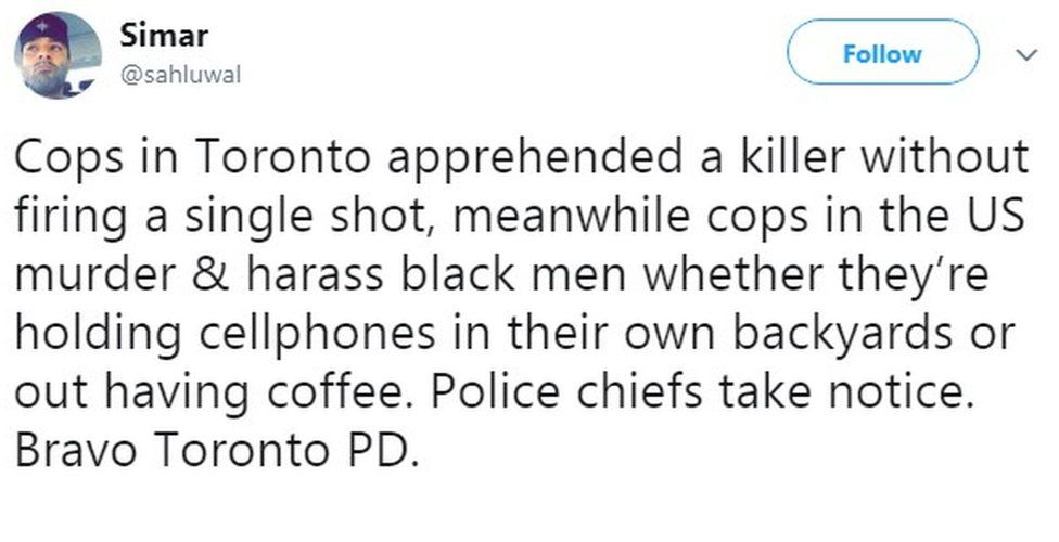 """Cops in Toronto apprehended a killer without firing a single shot, meanwhile cops in the US murder & harass black men whether they're holding cellphones in their own backyards or out having coffee. Police chiefs take notice. Bravo Toronto PD.Simar added,"""