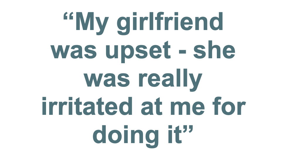 """Pull quote: """"My girlfriend was upset - she was really irritated at me doing it"""""""
