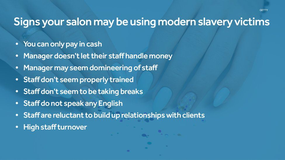 Signs your salon may be using modern slavery victims : You can only pay in cash, Manager doesn't let their staff handle money, Manager may seem domineering of staff, Staff don't seem properly trained, Staff don't seem to be taking breaks, Staff do not speak any English, Staff are reluctant to build up relationships with clients, High staff turnover.