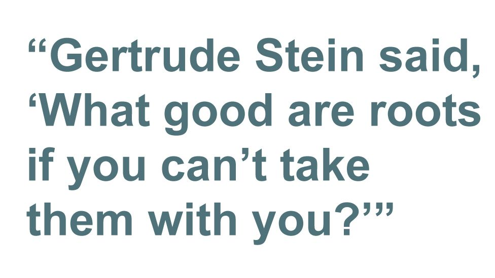 Quotebox: Gertrude Stein said, 'What good are roots if you can't take them with you?'