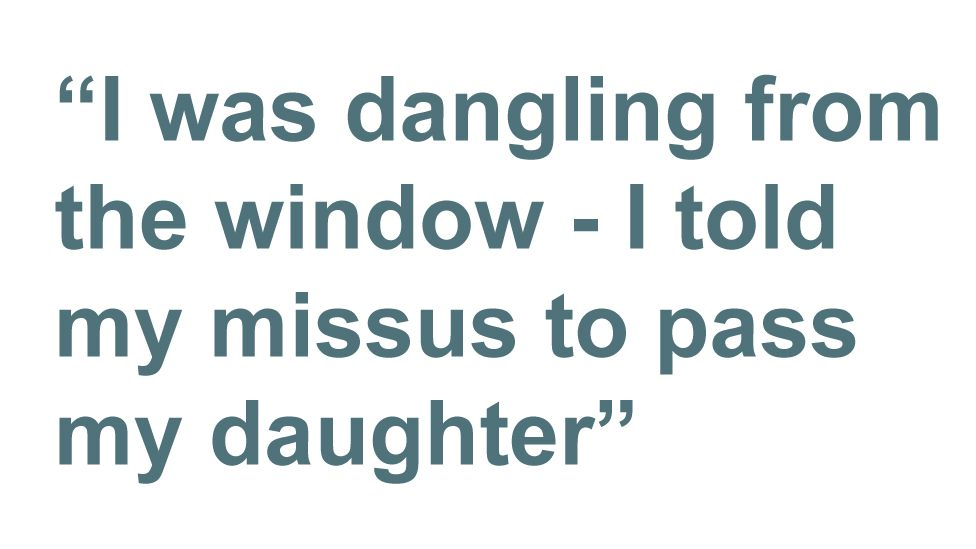 Quotebox: I was dangling from the window - I told my missus to pass my daughter