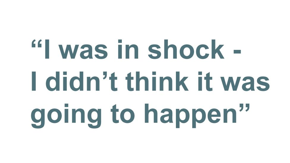 "Quote: ""I was in shock - I didn't think it was going to happen"""