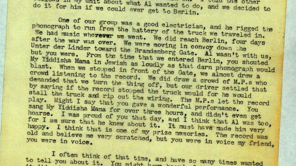 """A paragraph from the letter: """"One of our group was a good electrician, and he rigged the phonograph to run from the battery of the truck we we travelled in. We had music wherever we went. We did reach Berlin, four days after the war was over. We were moving in convoy down the Unter der Linder toward the Brandenberg Gate. Al wasn't with us, but you were. From the time that we entered Berlin, you shouted My Yidisha Mama in Jewish as loudly as that darn phonograph would blast. When we stopped in front of the Gate, we almost drew a crowd listening to the record. We did draw a crowd of MPs who demanded we turn the thing off, but our driver settled that by saying that if the record stopped the truck would for he would stall the truck and rip out the wiring,. The MPs let the record play. Might I say that you gave a wonderful performance. You sang My Yiddisha Mama for over three hours, and you didn't even get hoarse..."""""""
