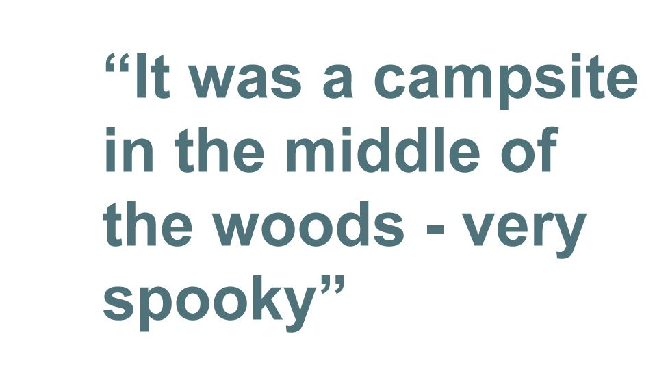 "Quotebox: ""It was a campsite in the middle of the woods - very spooky"""