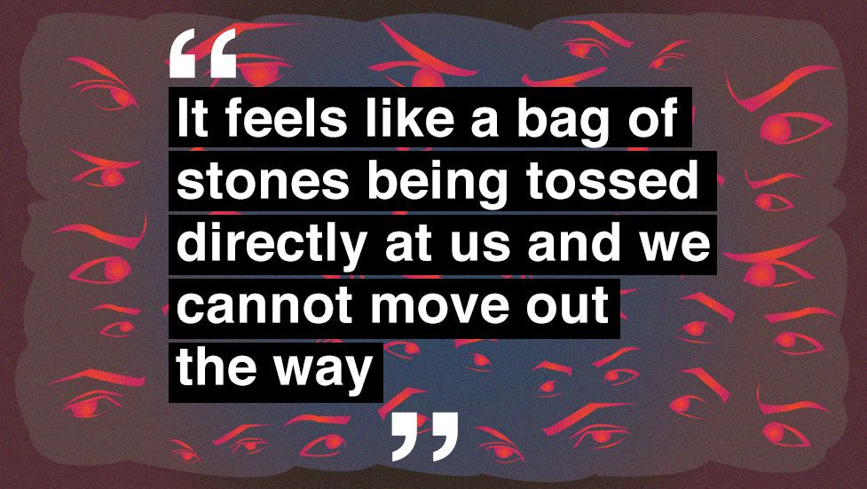 """""""It feels like a bag of stones being tossed directly at us and we cannot move out the way"""""""