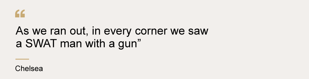 """A quote from Chelsea that says """"As we ran out, in every corner we saw a SWAT man with a gun"""""""