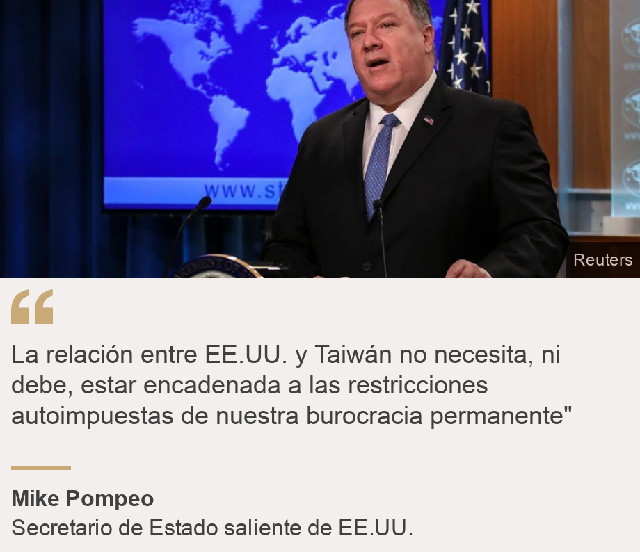 """La relación entre EE.UU. y Taiwán no necesita, ni debe, estar encadenada a las restricciones autoimpuestas de nuestra burocracia permanente"""", Source: Mike Pompeo, Source description: Secretario de Estado saliente de EE.UU. , Image: Mike Pompeo"