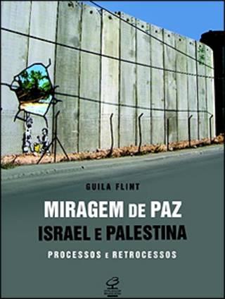 Capa do livro Miragem De Paz – Israel e Palestina, Processos E Retrocessos, foto da capa: Guila Flint