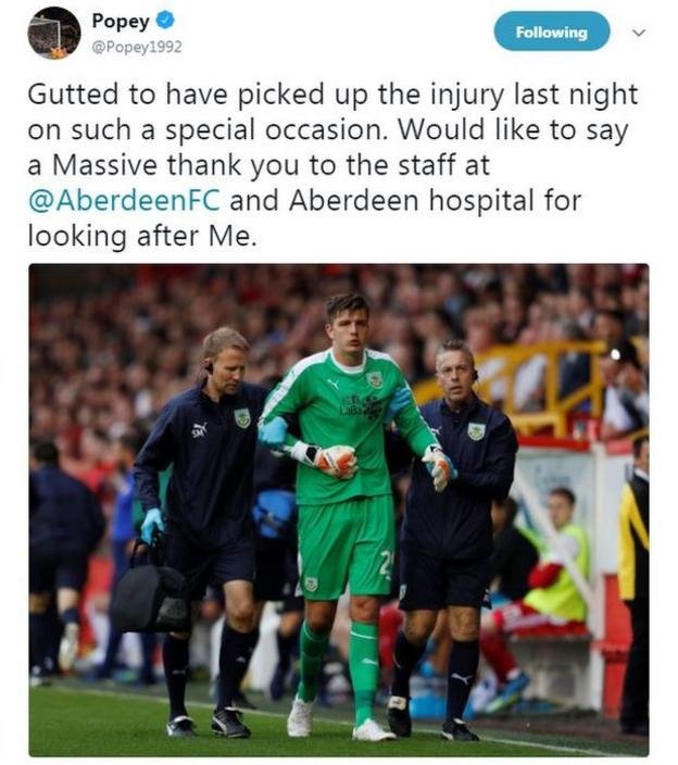 """Burnley goalkeeper Nick Pope said on Twitter. """"Gutted to have picked up the injury last night on such a special occasion. Would like to say a Massive thank you to the staff at Aberdeen and Aberdeen hospital for looking after me."""""""